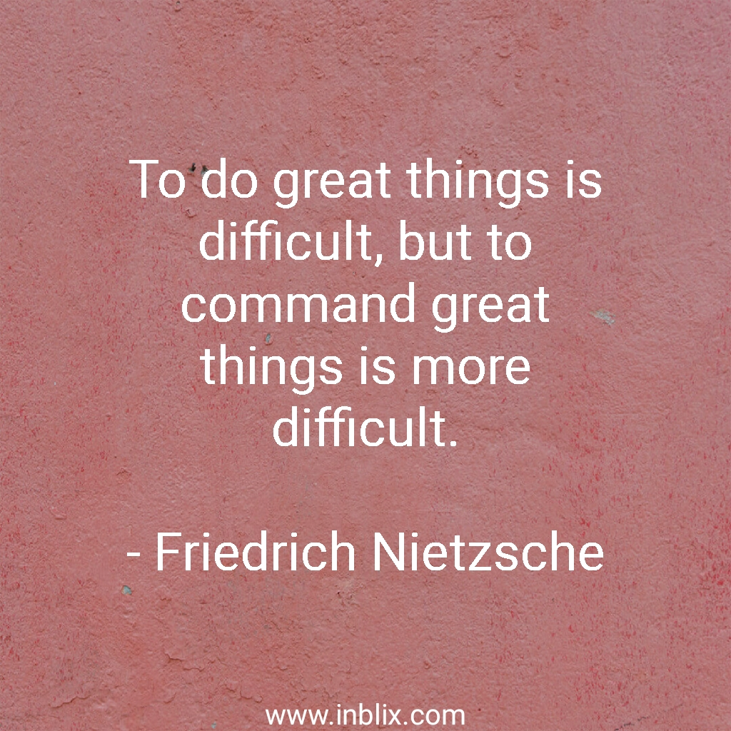 To do great things is difficult, but to command great things is more difficult.