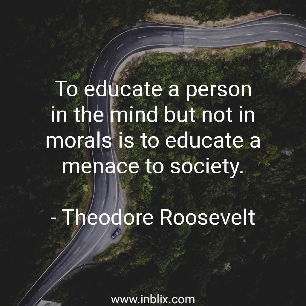 To educate a person in the mind but not in morals is to educate a menace to society.