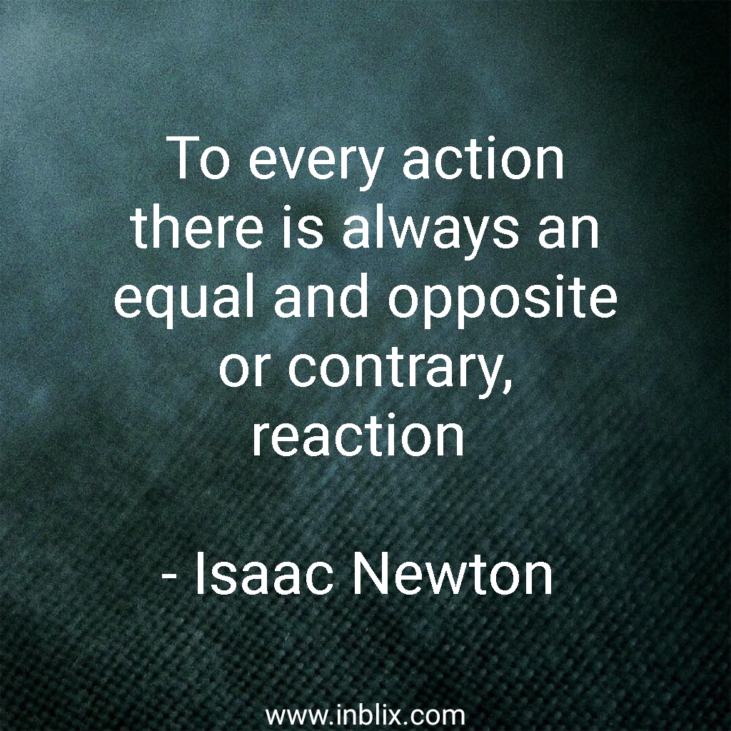 To every action there is always an equal and opposite or contrary, reaction.