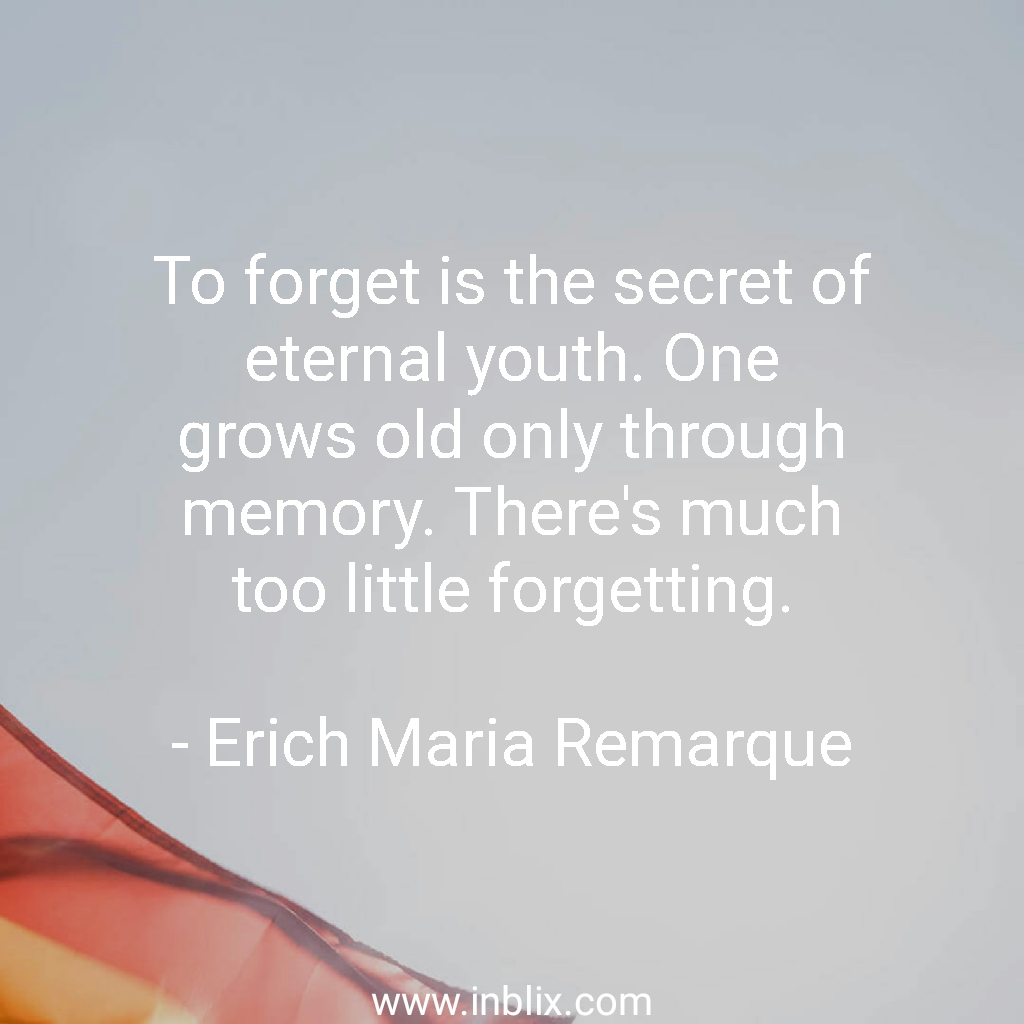 To forget is the secret of eternal youth. One grows old only through memory. There's much too little forgetting.