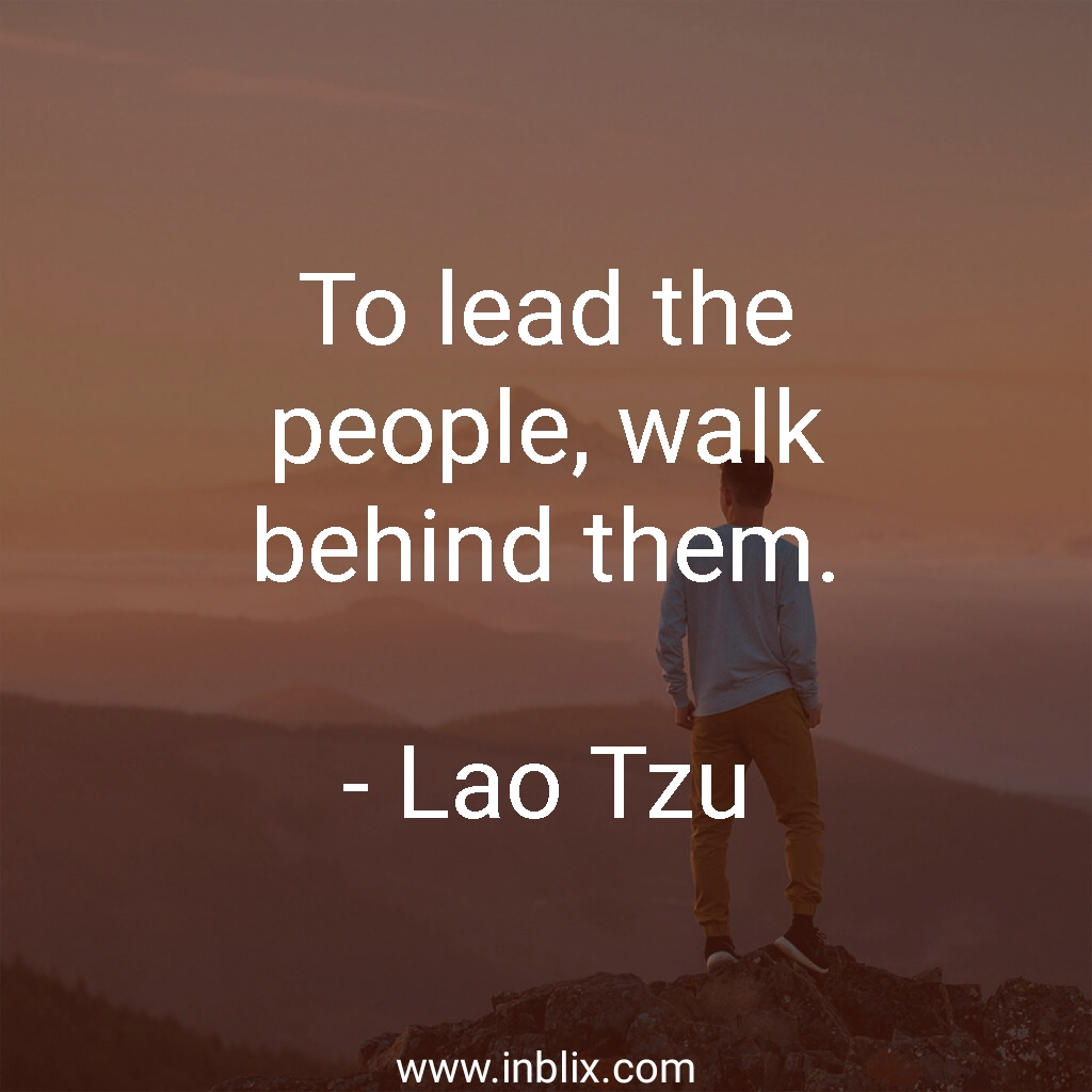 To lead the people, walk behind them.
