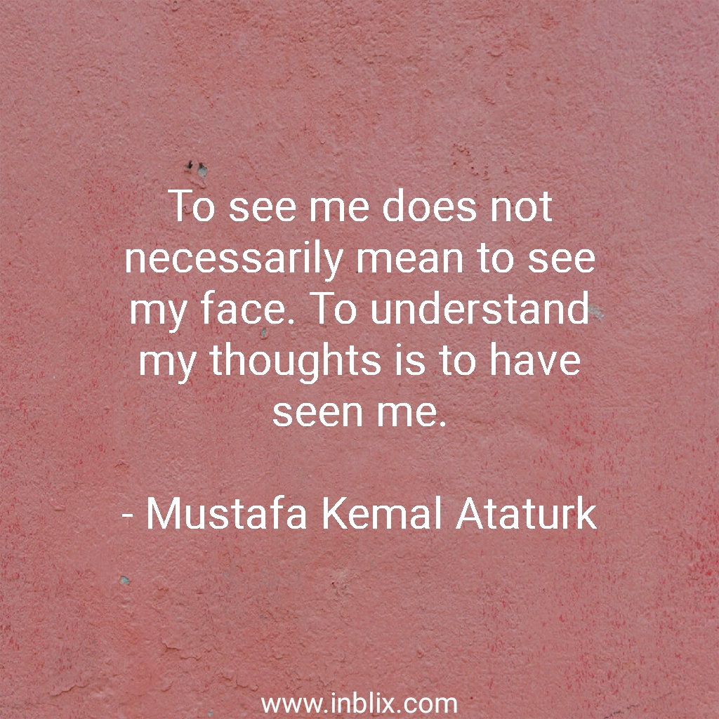 To see me does not necessarily mean to see my face. To understand my thoughts is to have seen me.