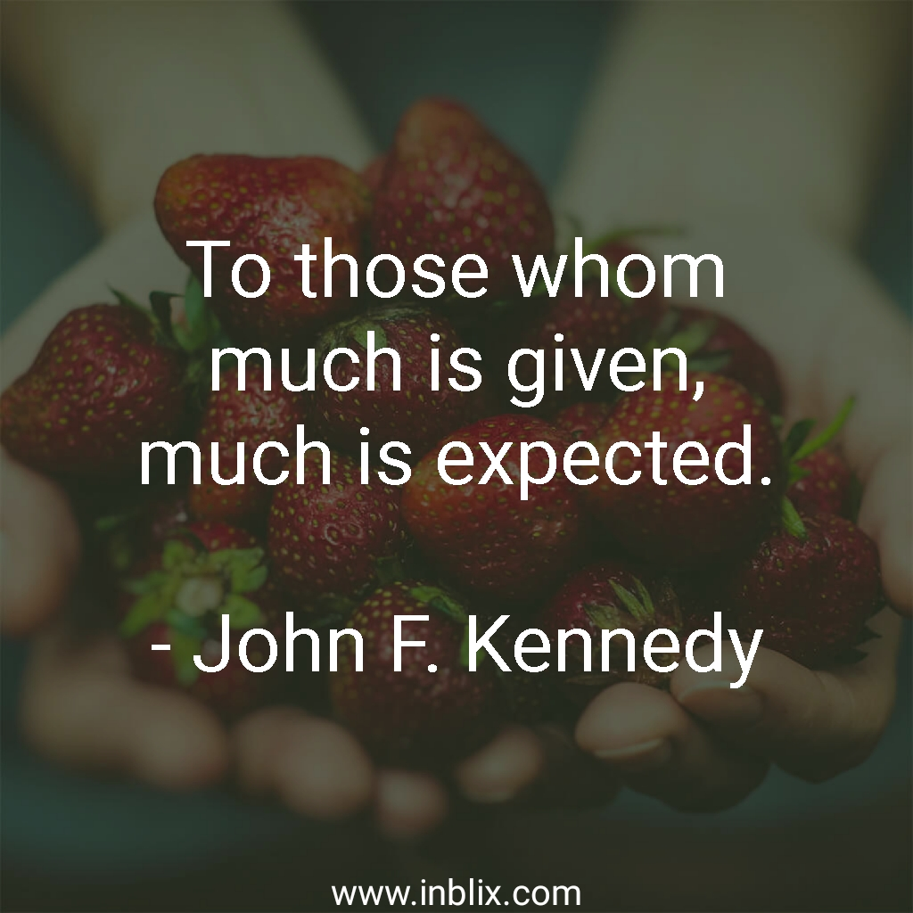 To those whom much is given, much is expected.