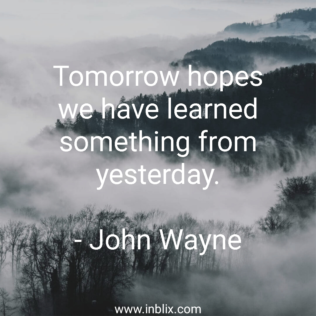 Tomorrow hopes we have learned something from yesterday.
