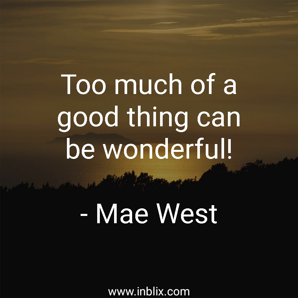 Too much of a good thing can be wonderful!