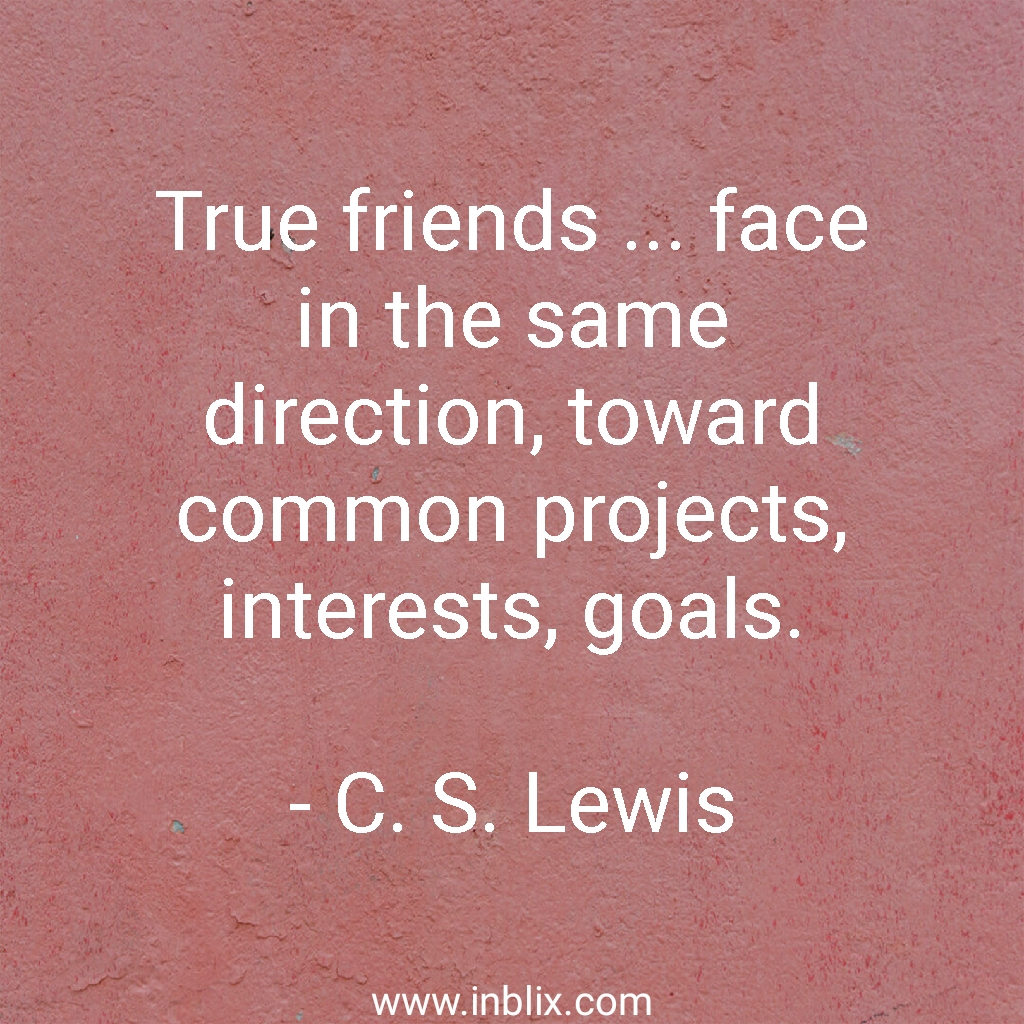 True friends face in the same direction, toward common projects, interests, goals.
