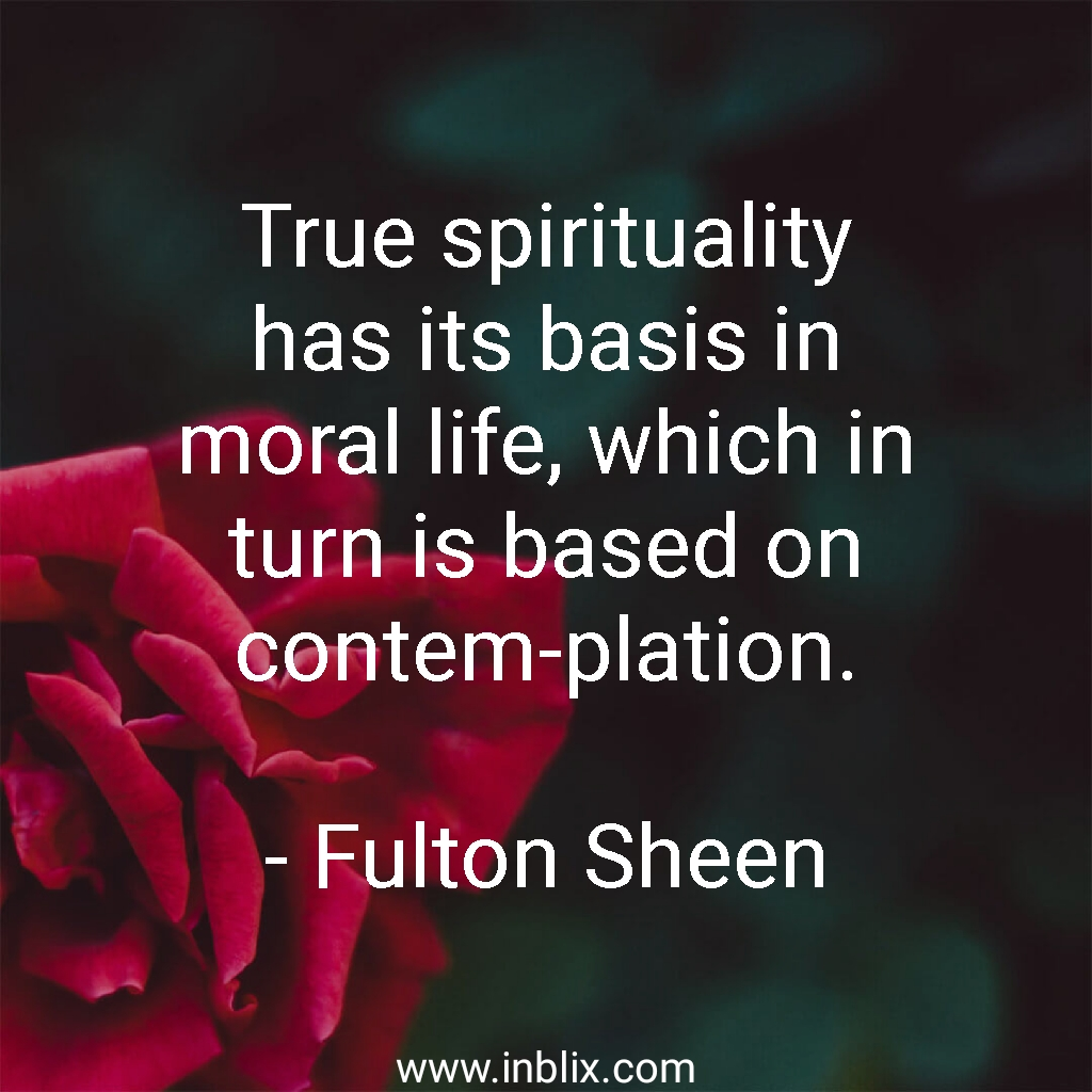 True spirituality has its basis in moral life, Which in turn is based on contemplation.