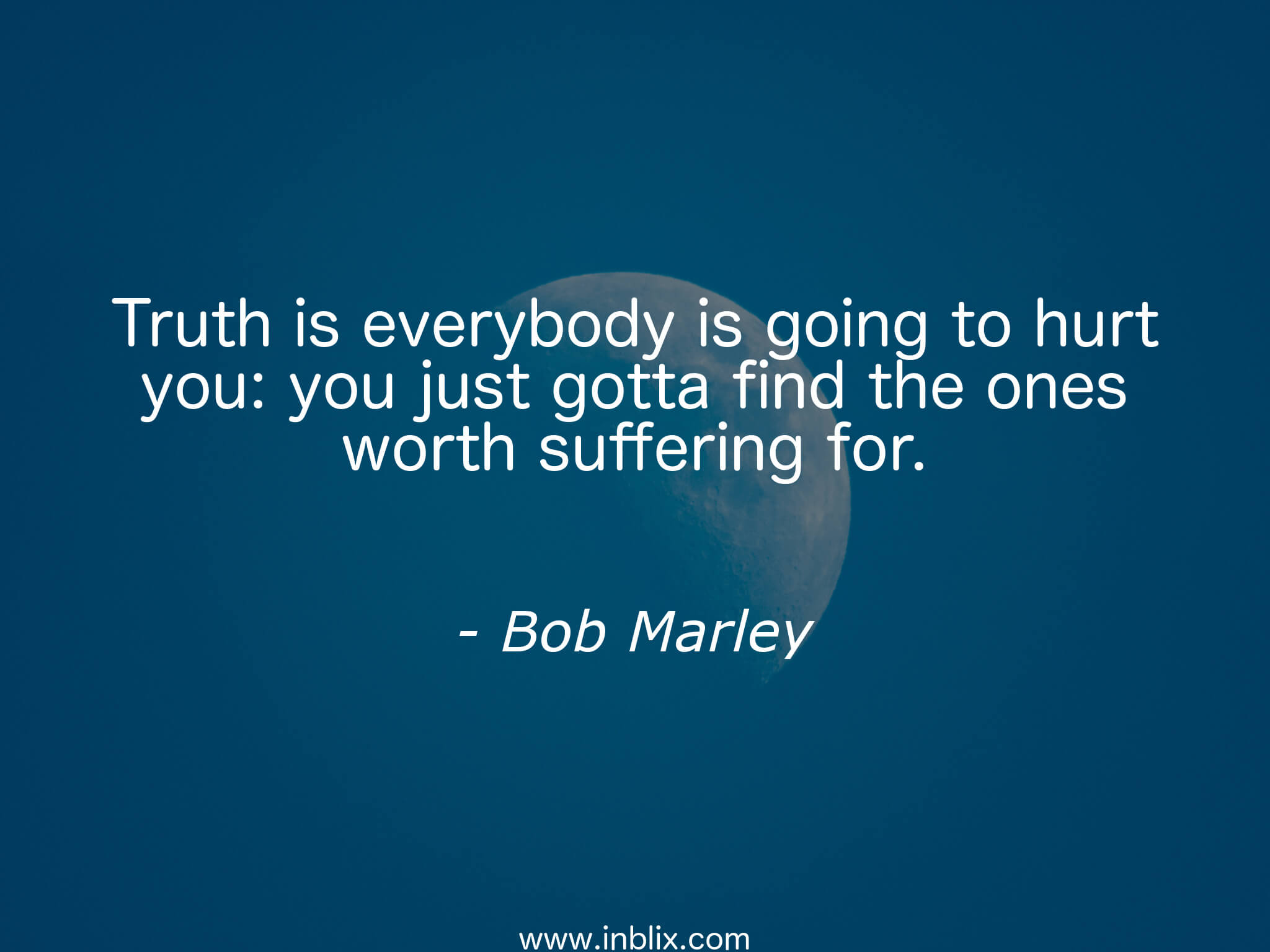 Truth is everybody is going to hurt you. you just gotta find the ones worth suffering for.