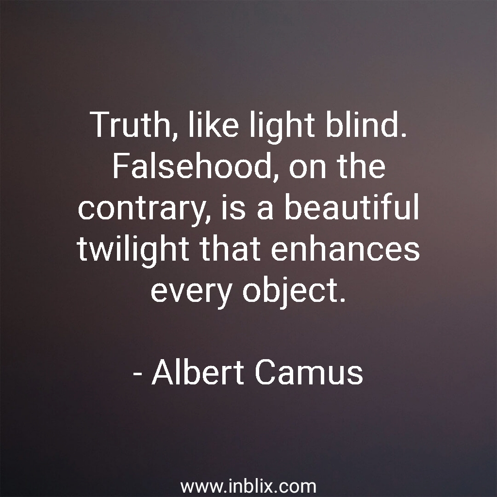 Truth, like light blind. Falsehood, on the contrary, is a beautiful twilight that enhances every object.