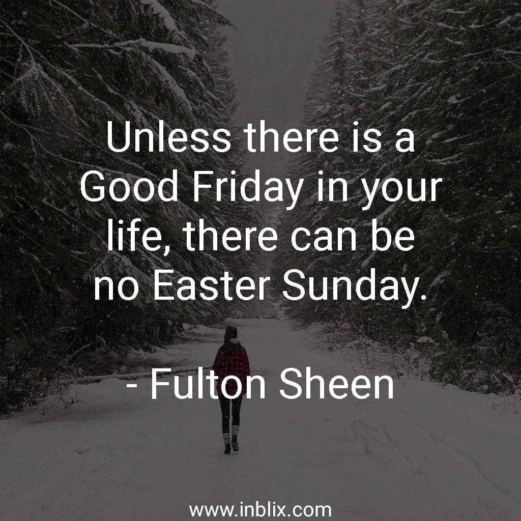 Unless there is a Good Friday in your life, there can be no Easter Sunday.
