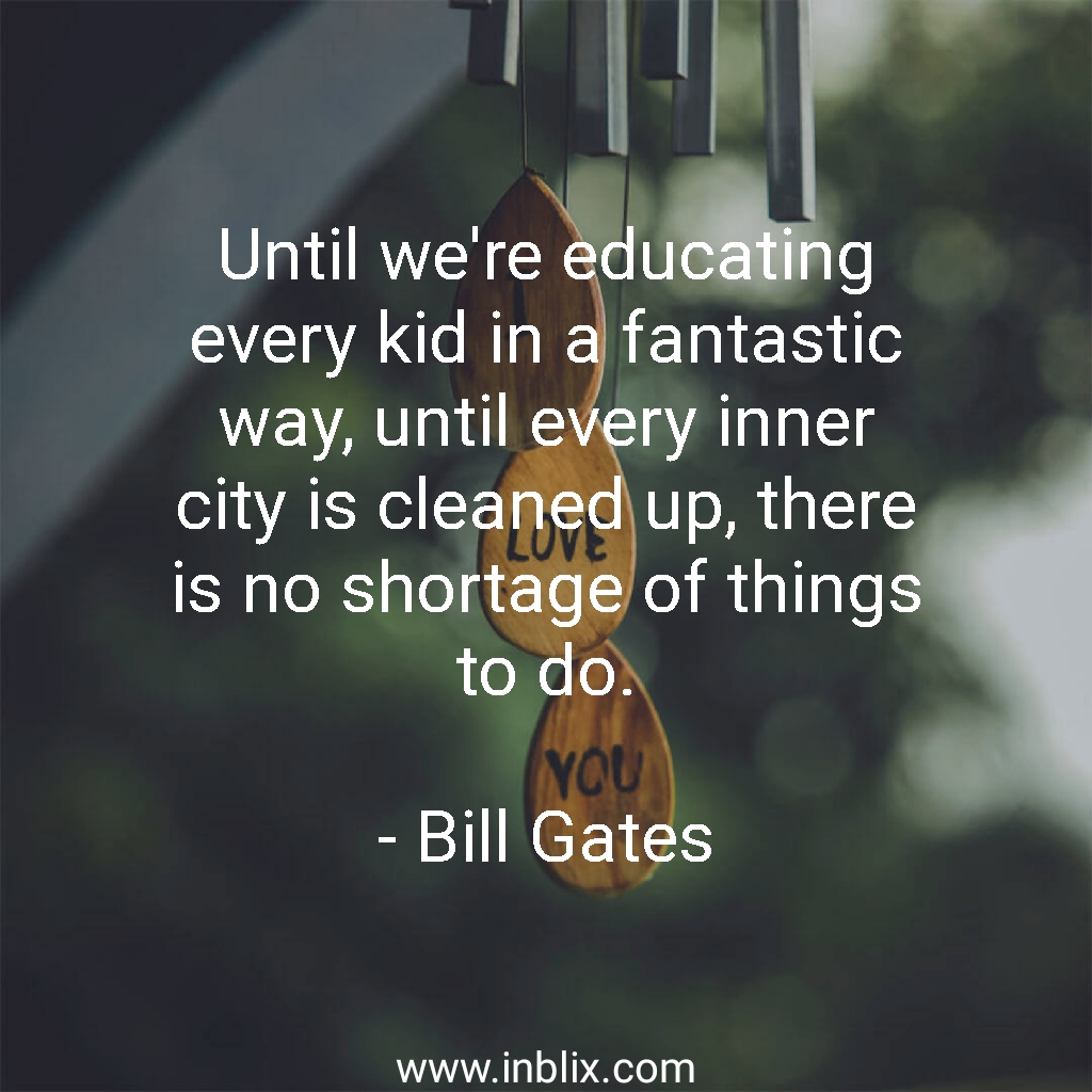 Until we're educating every kid in a fantastic way, until every inner city is cleaned up, there is no shortage of things to do.