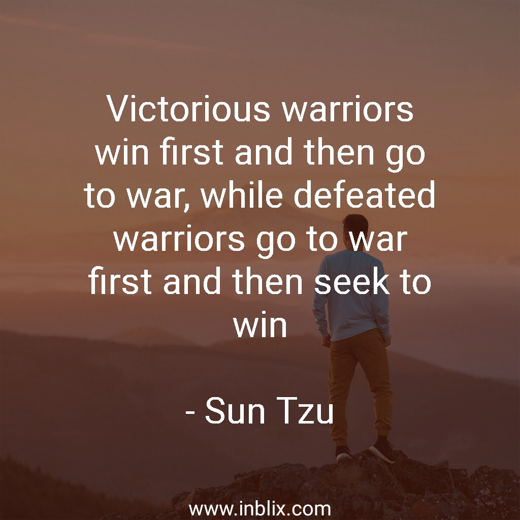 Victorious warriors win first and then go to war, while defeated warriors go to war first and then seek to win.
