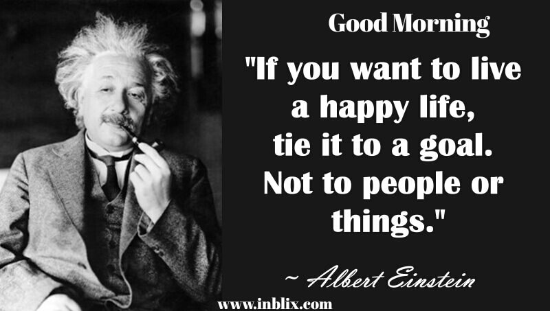 If you want to live happy life, tie it to a goal. Not to people or things.