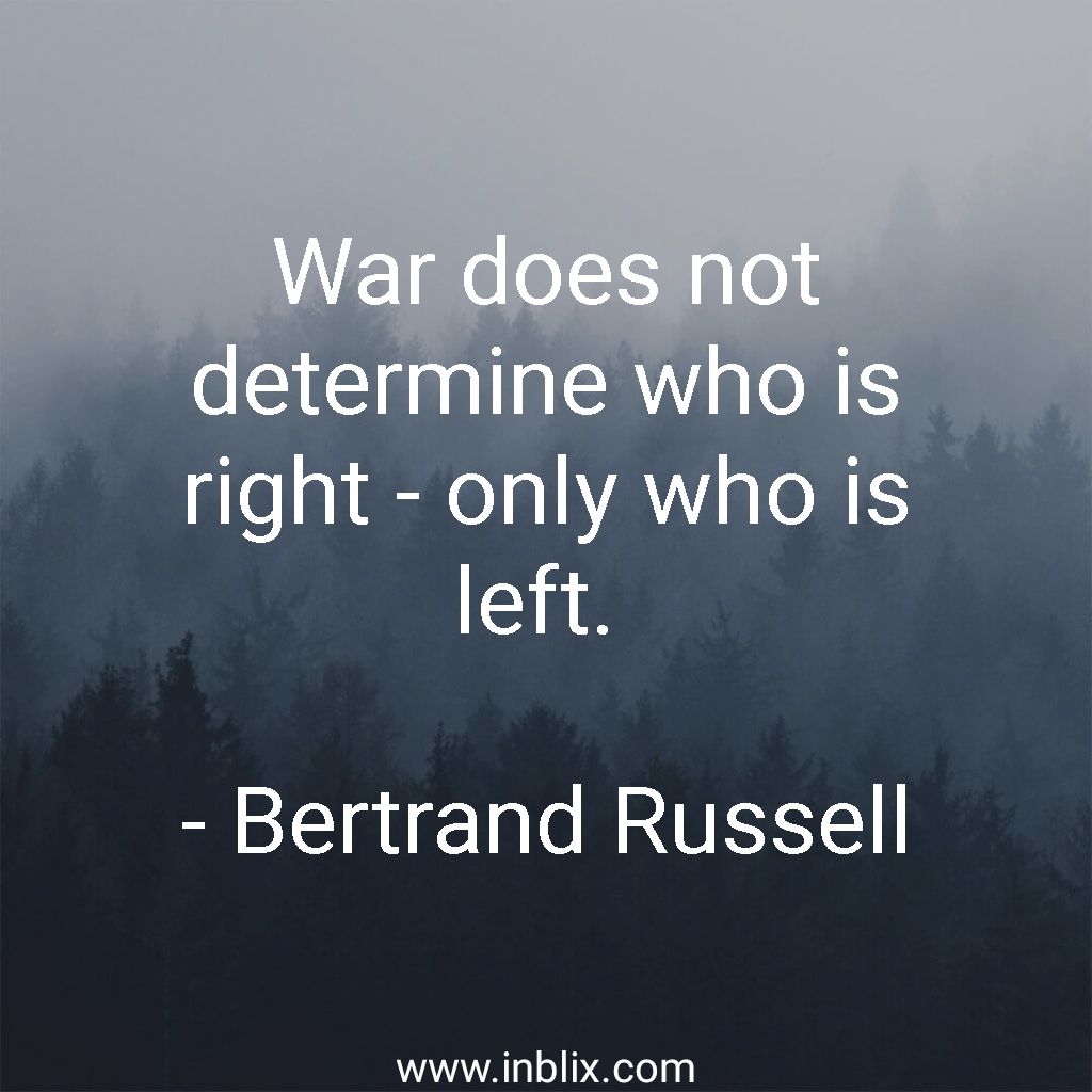 War does not determine who is right, only who is left.
