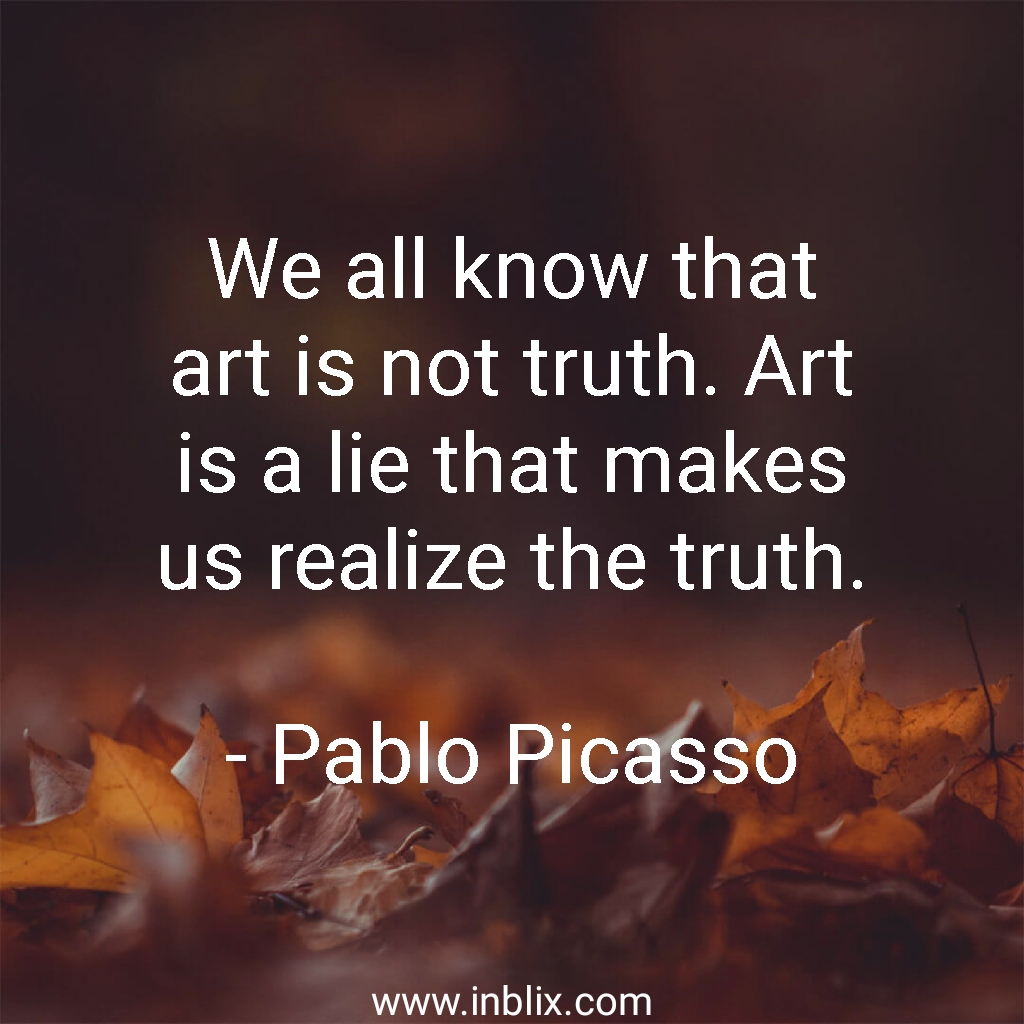 We all know that art is not truth. Art is a lie that makes us realize the truth.