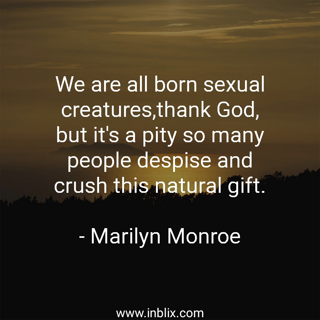 We are all born sexual creatures, thank God, but it's pity so many people despise and crush this natural gift.