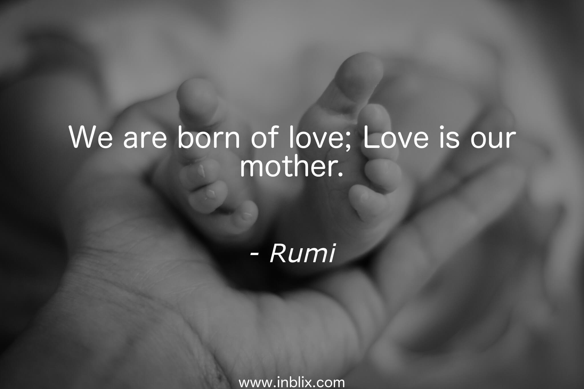 We are born of love; Love is our mother.