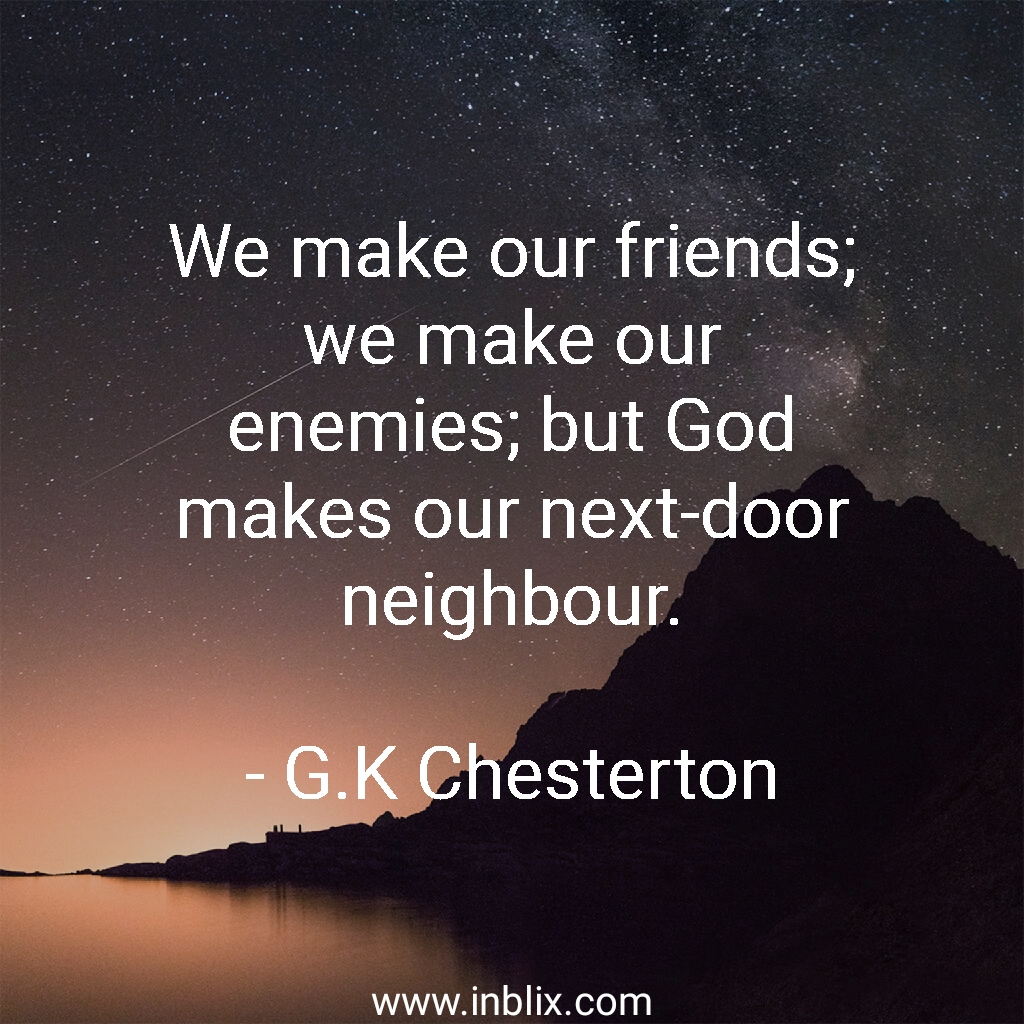 We make our friends; we make our enemies, but God makes our next-door neighbour.
