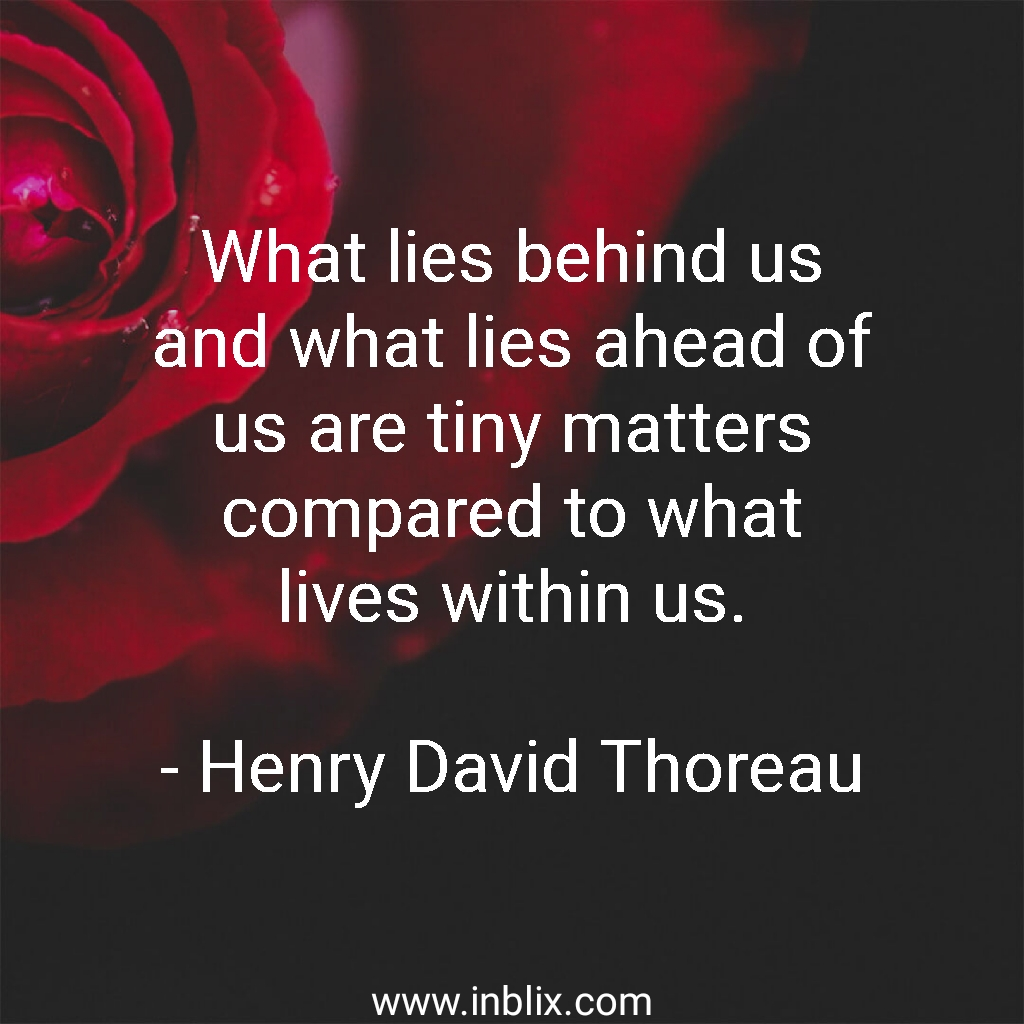 What lies behind us and what lies ahead of us are tiny matters compared to what lives within us.