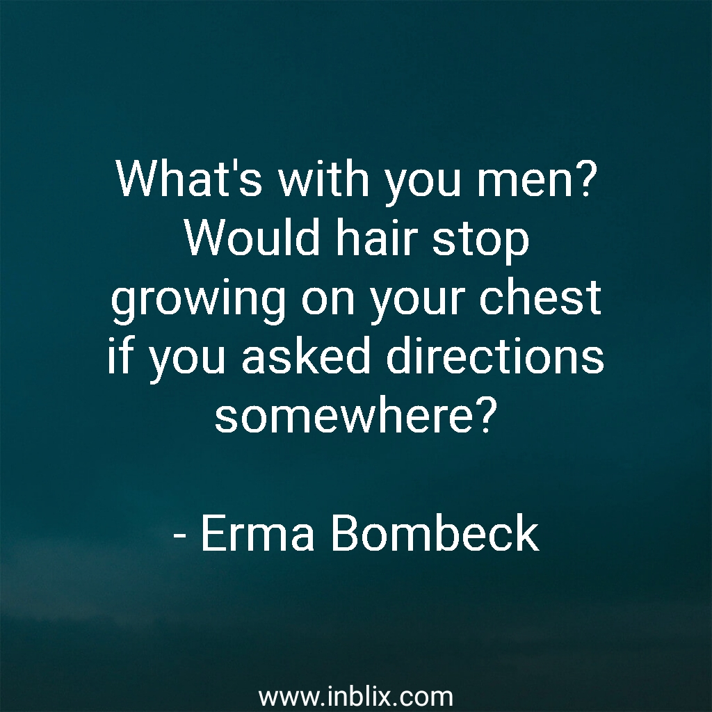 What's with you men? Would hair stop growing on your chest if you asked directions somewhere?