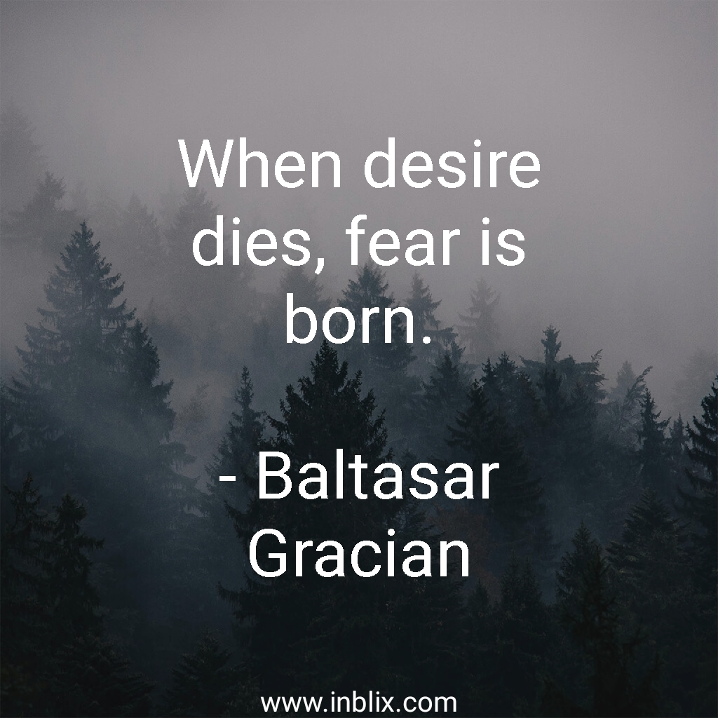 When desire dies, fear is born.