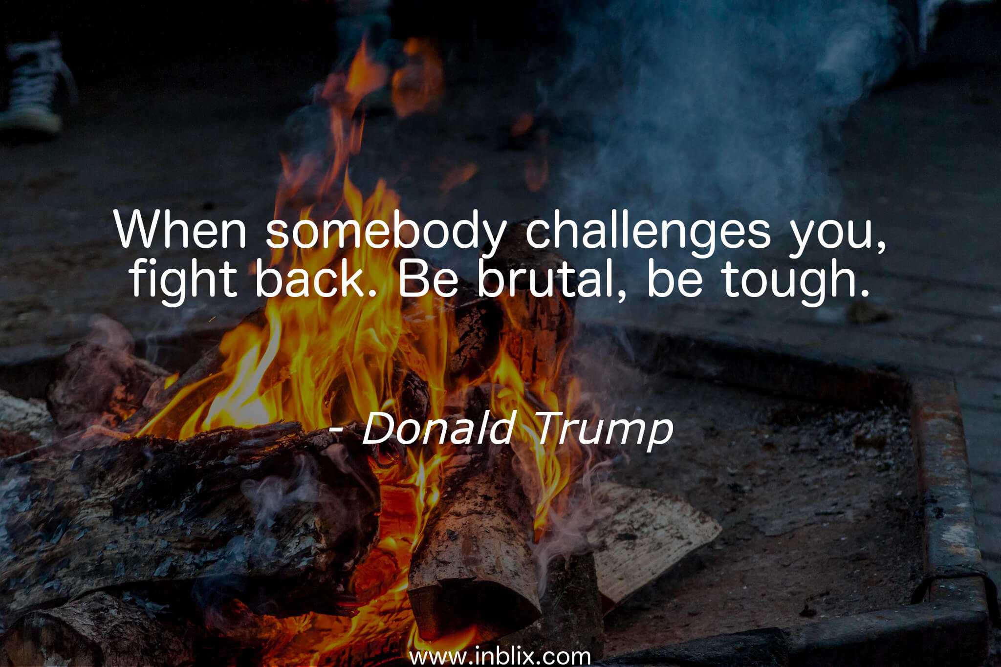 When somebody challenges you, fight back. Be brutal, be tough.