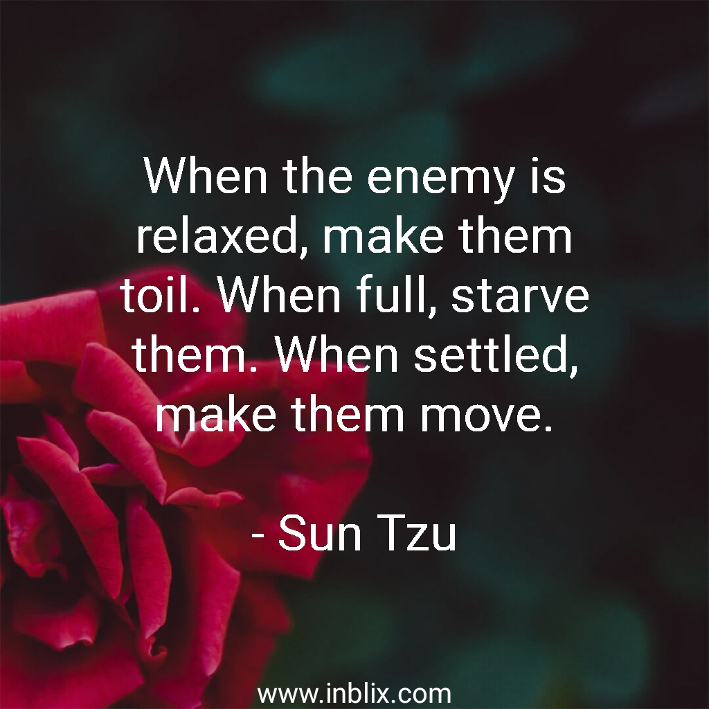 When the enemy is relaxed, make them toil. When full, starve them. When settled, make them move.