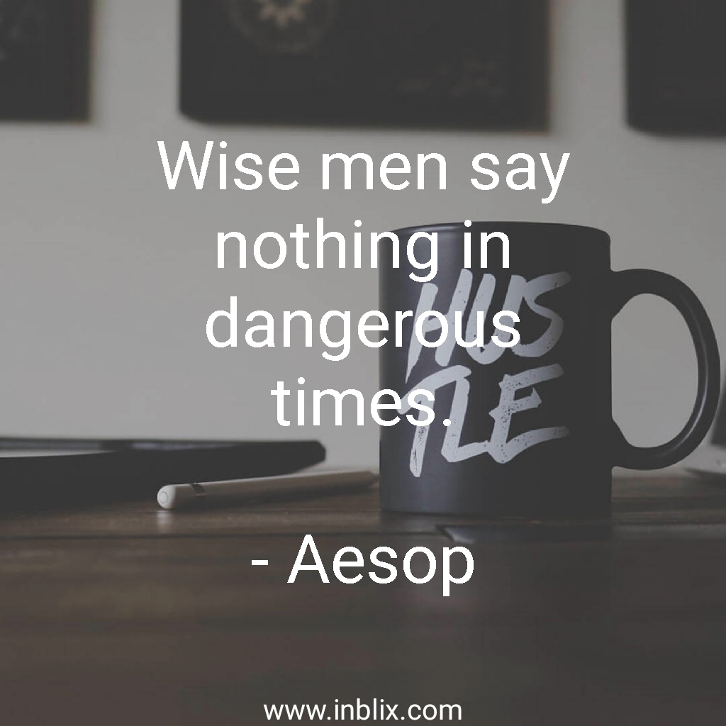 Wise men say nothing in dangerous times.