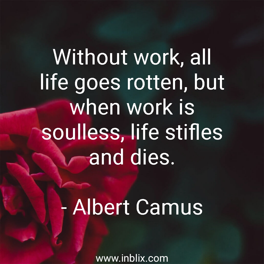 Without work, all life goes rotten, but when work is soulless, life stifles and dies.