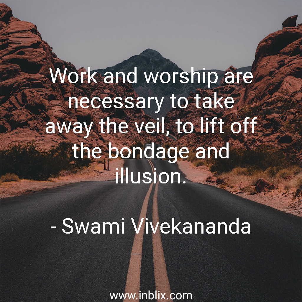 Work and worship are necessary to take away the veil, to lift off the bondage and illusion.