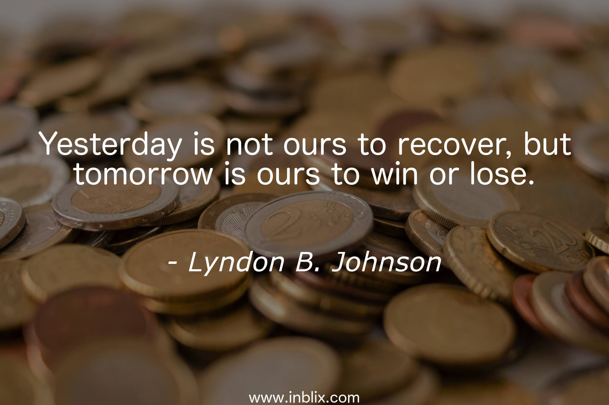 Yesterday is not ours to recover, but tomorrow is ours to win or lose.