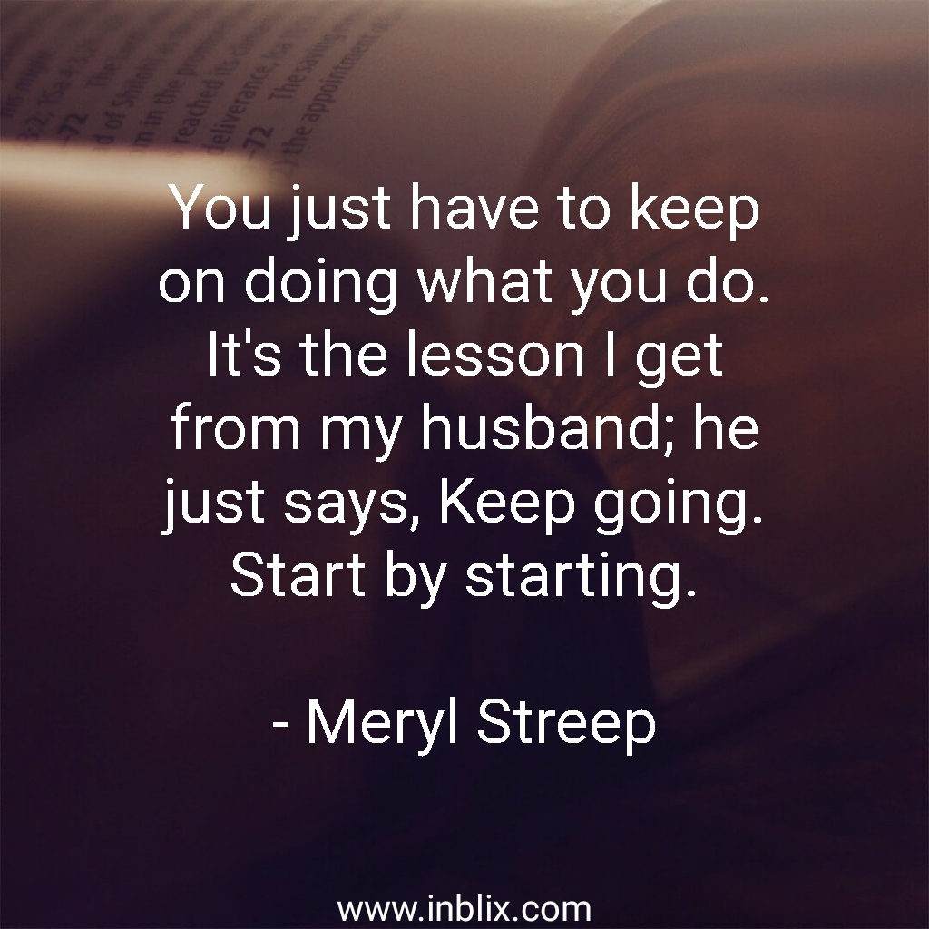 You just have to keep on doing what you do. It's the lesson I get from my husband; he just says, keep going. Start by starting.