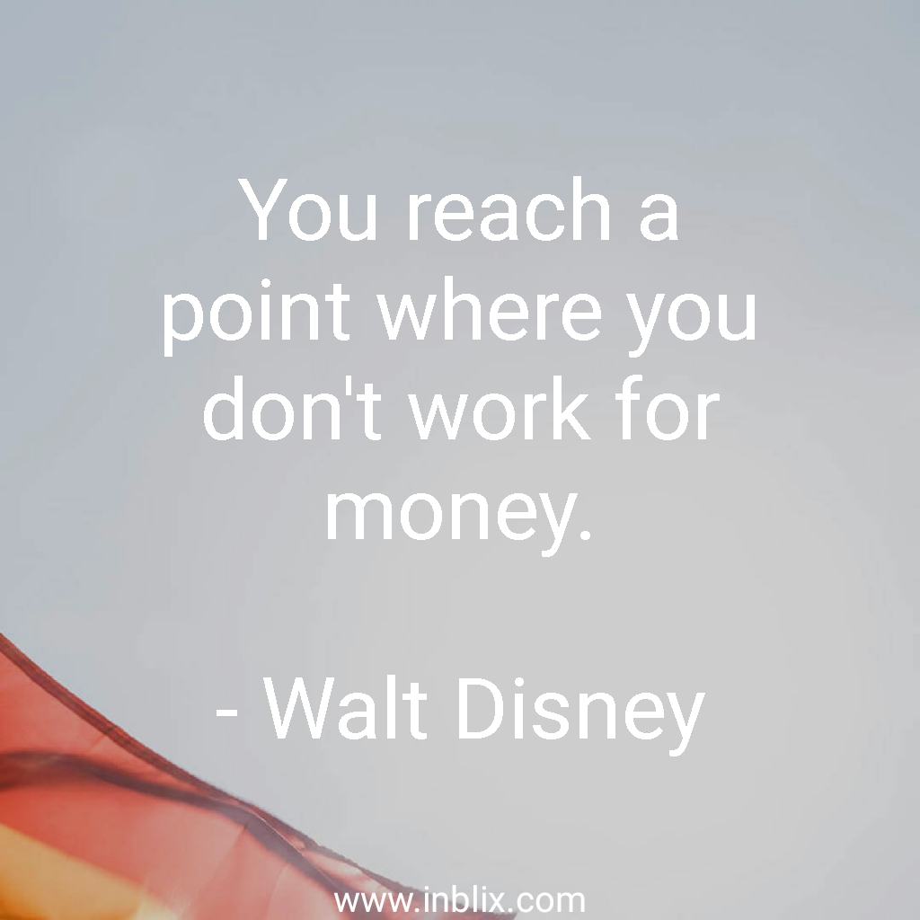 You reach a point where you don't work for money.