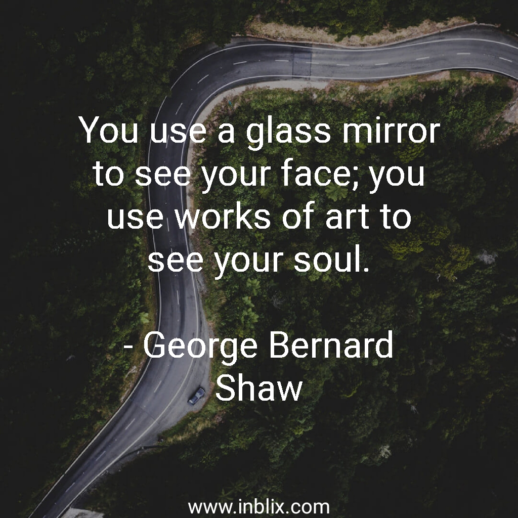 You use a glass mirror yo see your face; you use works of art to see your soul.