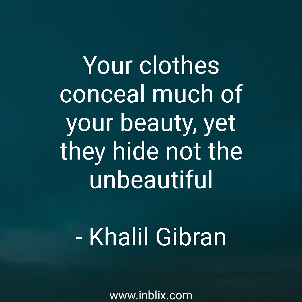 Your clothes conceal much of your beauty, yet they hide not the unbeautiful.